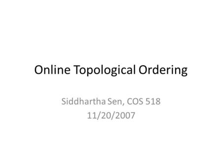 Online Topological Ordering Siddhartha Sen, COS 518 11/20/2007.