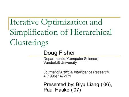 Iterative Optimization and Simplification of Hierarchical Clusterings Doug Fisher Department of Computer Science, Vanderbilt University Journal of Artificial.
