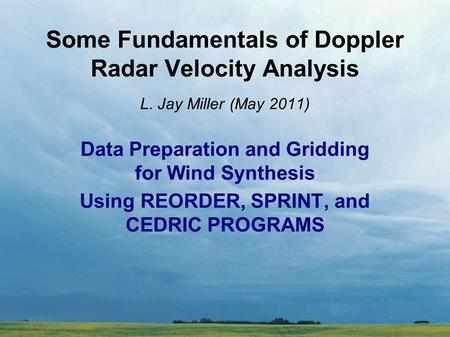 Some Fundamentals of Doppler Radar Velocity Analysis L. Jay Miller (May 2011) Data Preparation and Gridding for Wind Synthesis Using REORDER, SPRINT, and.