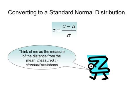 Converting to a Standard Normal Distribution Think of me as the measure of the distance from the mean, measured in standard deviations.