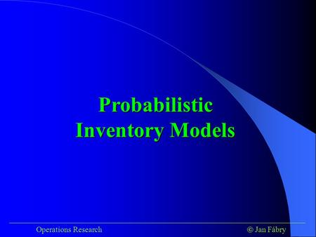 ___________________________________________________________________________ Operations Research  Jan Fábry Probabilistic Inventory Models.
