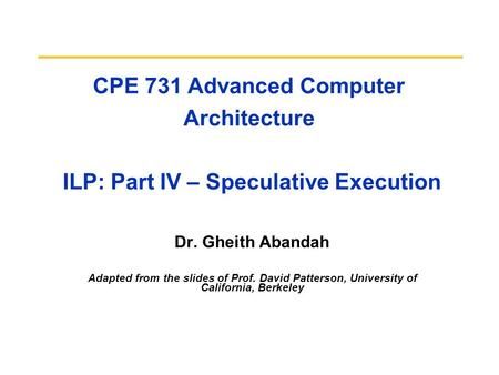 CPE 731 Advanced Computer Architecture ILP: Part IV – Speculative Execution Dr. Gheith Abandah Adapted from the slides of Prof. David Patterson, University.