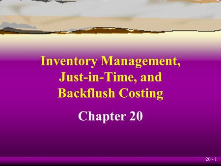 20 - 1 Inventory Management, Just-in-Time, and Backflush Costing Chapter 20.