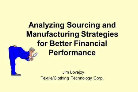 Analyzing Sourcing and Manufacturing Strategies for Better Financial Performance Jim Lovejoy Textile/Clothing Technology Corp.