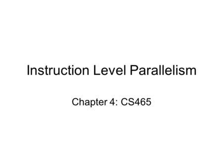 Instruction Level Parallelism Chapter 4: CS465. Instruction-Level Parallelism (ILP) Pipelining: executing multiple instructions in parallel To increase.