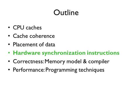 Outline CPU caches Cache coherence Placement of data Hardware synchronization instructions Correctness: Memory model & compiler Performance: Programming.