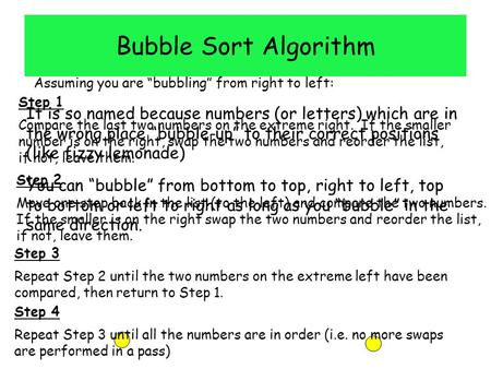 "Bubble Sort Algorithm It is so named because numbers (or letters) which are in the wrong place ""bubble-up"" to their correct positions (like fizzy lemonade)"