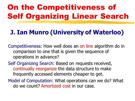 On the Competitiveness of Self Organizing Linear Search J. Ian Munro (University of Waterloo) Competitiveness: How well does an on line algorithm do in.
