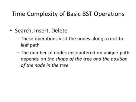 Time Complexity of Basic BST Operations Search, Insert, Delete – These operations visit the nodes along a root-to- leaf path – The number of nodes encountered.