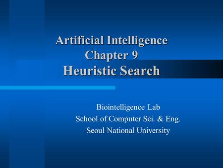 Artificial Intelligence Chapter 9 Heuristic Search Biointelligence Lab School of Computer Sci. & Eng. Seoul National University.