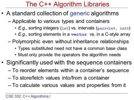 CSE 332: C++ Algorithms I The C++ Algorithm Libraries A standard collection of generic algorithms –Applicable to various types and containers E.g., sorting.