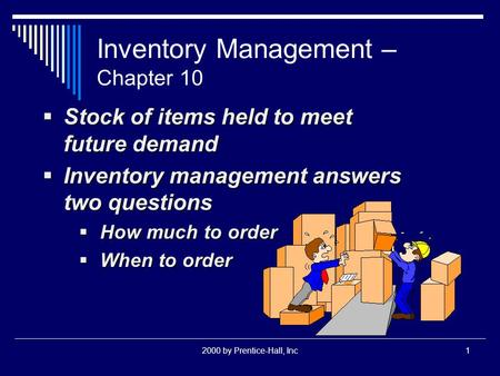 2000 by Prentice-Hall, Inc1 Inventory Management – Chapter 10  Stock of items held to meet future demand  Inventory management answers two questions.