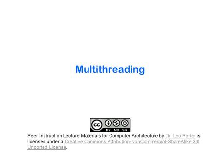 Multithreading Peer Instruction Lecture Materials for Computer Architecture by Dr. Leo Porter is licensed under a Creative Commons Attribution-NonCommercial-ShareAlike.