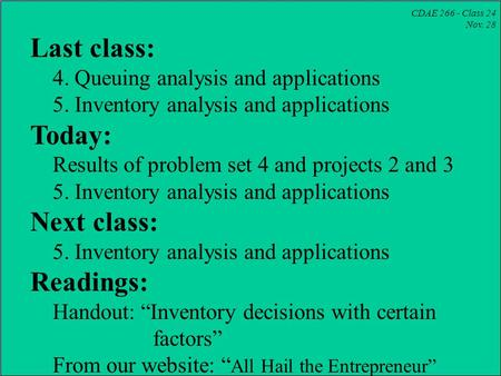 CDAE 266 - Class 24 Nov. 28 Last class: 4. Queuing analysis and applications 5. Inventory analysis and applications Today: Results of problem set 4 and.
