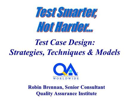Test Case Design: Strategies, Techniques & Models Robin Brennan, Senior Consultant Quality Assurance Institute.