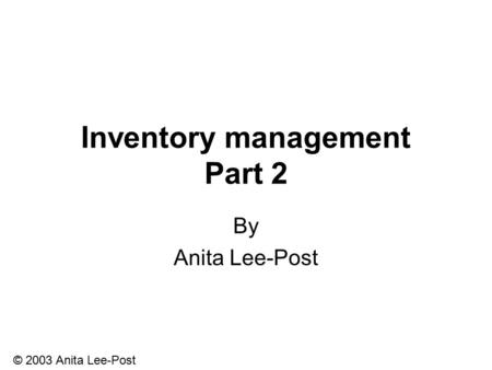 © 2003 Anita Lee-Post Inventory management Part 2 By Anita Lee-Post.