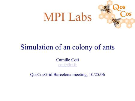 MPI Labs Simulation of an colony of ants Camille Coti QosCosGrid Barcelona meeting, 10/25/06.
