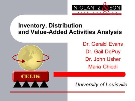 Inventory, Distribution and Value-Added Activities Analysis Dr. Gerald Evans Dr. Gail DePuy Dr. John Usher Maria Chiodi University of Louisville.