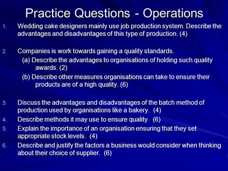 Practice Questions - Operations 1. 1. Wedding cake designers mainly use job production system. Describe the advantages and disadvantages of this type of.