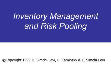 Inventory Management and Risk Pooling ©Copyright 1999 D. Simchi-Levi, P. Kaminsky & E. Simchi-Levi.