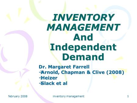 February 2008inventory management 1 INVENTORY MANAGEMENT And Independent Demand Dr. Margaret Farrell  Arnold, Chapman & Clive (2008)  Heizer  Slack.