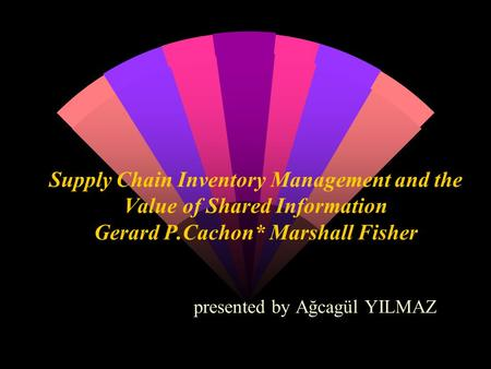 Supply Chain Inventory Management and the Value of Shared Information Gerard P.Cachon* Marshall Fisher presented by Ağcagül YILMAZ.