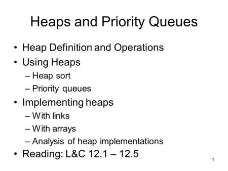 1 Heaps and Priority Queues Heap Definition and Operations Using Heaps –Heap sort –Priority queues Implementing heaps –With links –With arrays –Analysis.