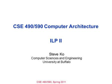 CSE 490/590, Spring 2011 CSE 490/590 Computer Architecture ILP II Steve Ko Computer Sciences and Engineering University at Buffalo.