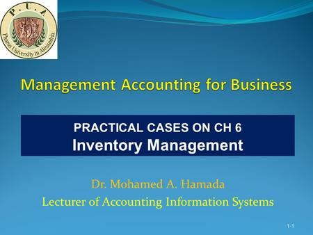 Dr. Mohamed A. Hamada Lecturer of Accounting Information Systems 1-1 PRACTICAL CASES ON CH 6 Inventory Management.