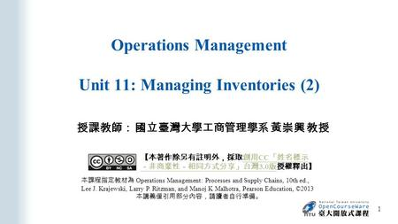 Operations Management Unit 11: Managing Inventories (2) 授課教師: 國立臺灣大學工商管理學系 黃崇興 教授 本課程指定教材為 Operations Management: Processes and Supply Chains, 10th ed.,