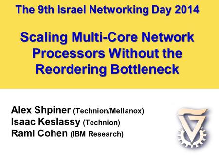 The 9th Israel Networking Day 2014 Scaling Multi-Core Network Processors Without the Reordering Bottleneck Alex Shpiner (Technion/Mellanox) Isaac Keslassy.