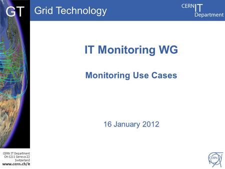 Grid Technology CERN IT Department CH-1211 Geneva 23 Switzerland www.cern.ch/i t DBCF GT IT Monitoring WG Monitoring Use Cases 16 January 2012.