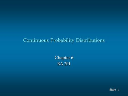 1 1 Slide Continuous Probability Distributions Chapter 6 BA 201.