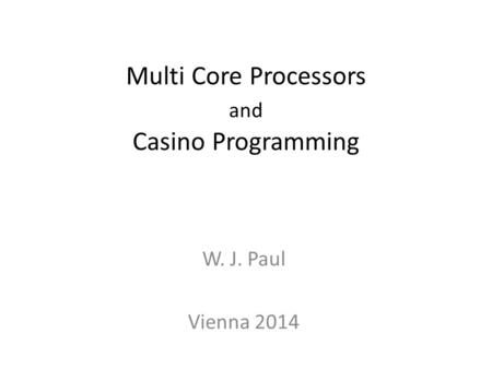 Multi Core Processors and Casino Programming W. J. Paul Vienna 2014 TexPoint fonts used in EMF. Read the TexPoint manual before you delete this box.: AA.