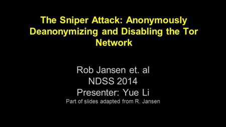 The Sniper Attack: Anonymously Deanonymizing and Disabling the Tor Network Rob Jansen et. al NDSS 2014 Presenter: Yue Li Part of slides adapted from R.