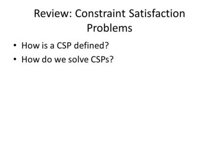 Review: Constraint Satisfaction Problems How is a CSP defined? How do we solve CSPs?