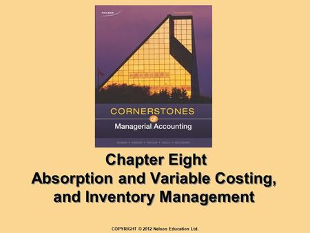 Chapter Eight Absorption and Variable Costing, and Inventory Management COPYRIGHT © 2012 Nelson Education Ltd.