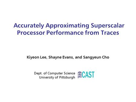 Accurately Approximating Superscalar Processor Performance from Traces Kiyeon Lee, Shayne Evans, and Sangyeun Cho Dept. of Computer Science University.
