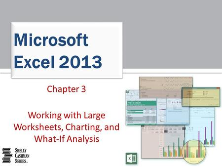 Microsoft Excel 2013 Chapter 3 Working with Large Worksheets, Charting, and What-If Analysis.