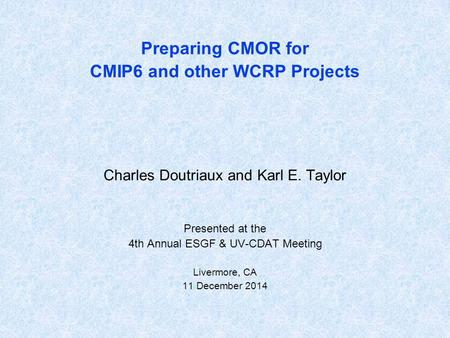 Preparing CMOR for CMIP6 and other WCRP Projects Charles Doutriaux and Karl E. Taylor Presented at the 4th Annual ESGF & UV-CDAT Meeting Livermore, CA.