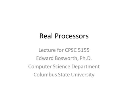 Real Processors Lecture for CPSC 5155 Edward Bosworth, Ph.D. Computer Science Department Columbus State University.