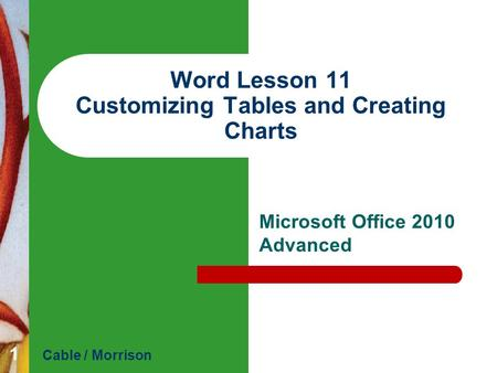 Word Lesson 11 Customizing Tables and Creating Charts Microsoft Office 2010 Advanced Cable / Morrison 1.