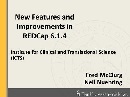 Institute for Clinical and Translational Science (ICTS) Fred McClurg Neil Nuehring New Features and Improvements in REDCap 6.1.4.