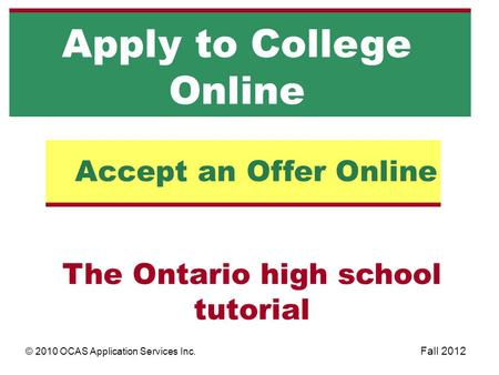 The Ontario high school tutorial Accept an Offer Online Apply to College Online © 2010 OCAS Application Services Inc. Fall 2012.