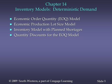1 1 Slide © 2009 South-Western, a part of Cengage Learning Chapter 14 Inventory Models: Deterministic Demand n Economic Order Quantity (EOQ) Model n Economic.