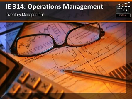 Inventory Management IE 314: Operations Management KAMAL Lecture 7.