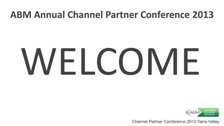 Channel Partner Conference 2013 Yarra Valley ABM Annual Channel Partner Conference 2013 WELCOME.