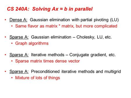 CS 240A: Solving Ax = b in parallel Dense A: Gaussian elimination with partial pivoting (LU) Same flavor as matrix * matrix, but more complicated Sparse.