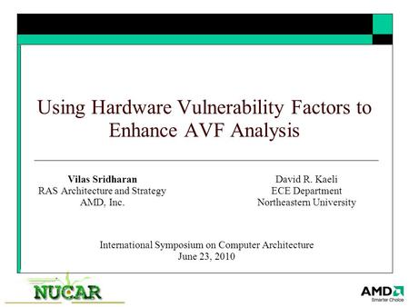 Using Hardware Vulnerability Factors to Enhance AVF Analysis Vilas Sridharan RAS Architecture and Strategy AMD, Inc. International Symposium on Computer.
