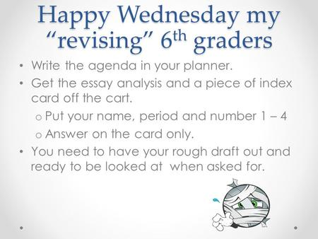 "Happy Wednesday my ""revising"" 6 th graders Write the agenda in your planner. Get the essay analysis and a piece of index card off the cart. o Put your."